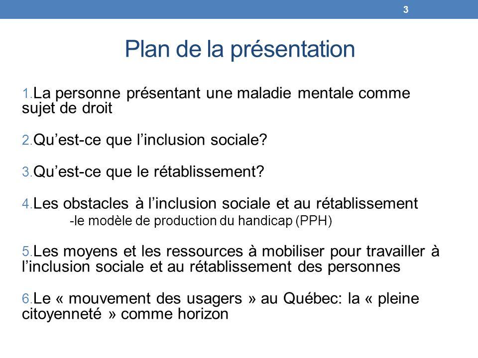 Plan de la présentation 1. La personne présentant une maladie mentale comme sujet de droit 2. Quest-ce que linclusion sociale? 3. Quest-ce que le réta
