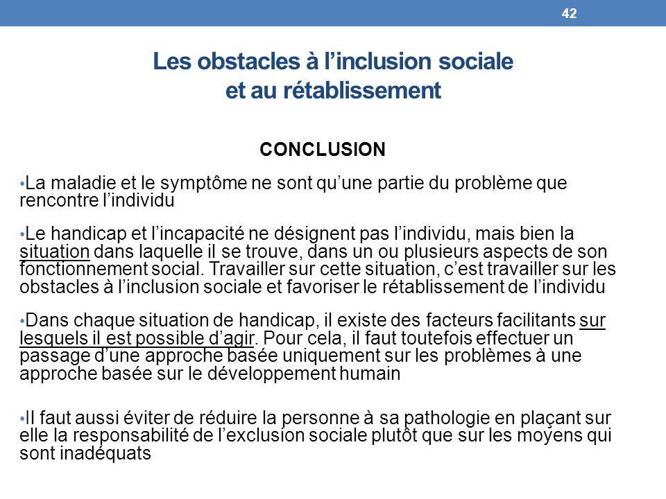 Les obstacles à linclusion sociale et au rétablissement CONCLUSION La maladie et le symptôme ne sont quune partie du problème que rencontre lindividu
