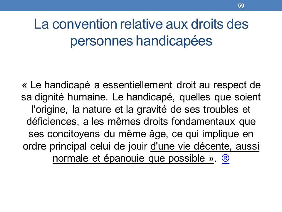 La convention relative aux droits des personnes handicapées « Le handicapé a essentiellement droit au respect de sa dignité humaine. Le handicapé, que