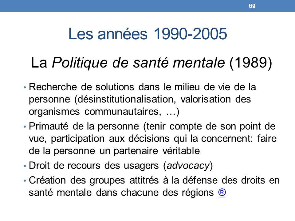 Les années 1990-2005 La Politique de santé mentale (1989) Recherche de solutions dans le milieu de vie de la personne (désinstitutionalisation, valori