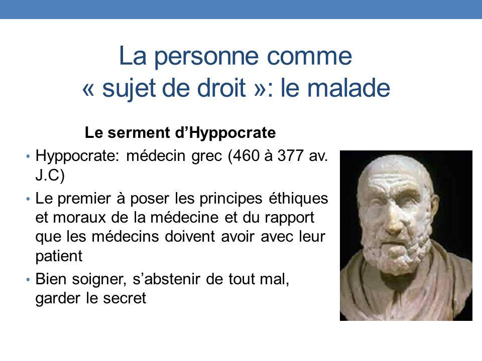 La personne comme « sujet de droit »: le malade Le serment dHyppocrate Hyppocrate: médecin grec (460 à 377 av. J.C) Le premier à poser les principes é