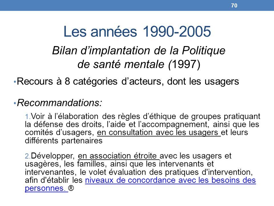 Les années 1990-2005 Bilan dimplantation de la Politique de santé mentale (1997) Recours à 8 catégories dacteurs, dont les usagers Recommandations: 1.