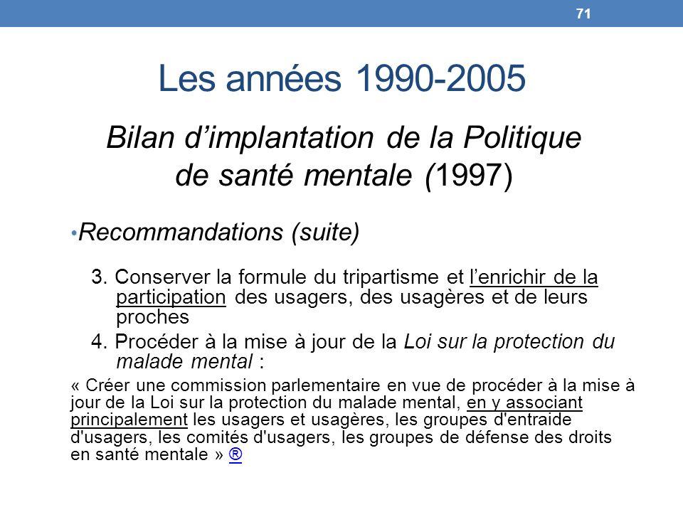 Les années 1990-2005 Bilan dimplantation de la Politique de santé mentale (1997) Recommandations (suite) 3. Conserver la formule du tripartisme et len