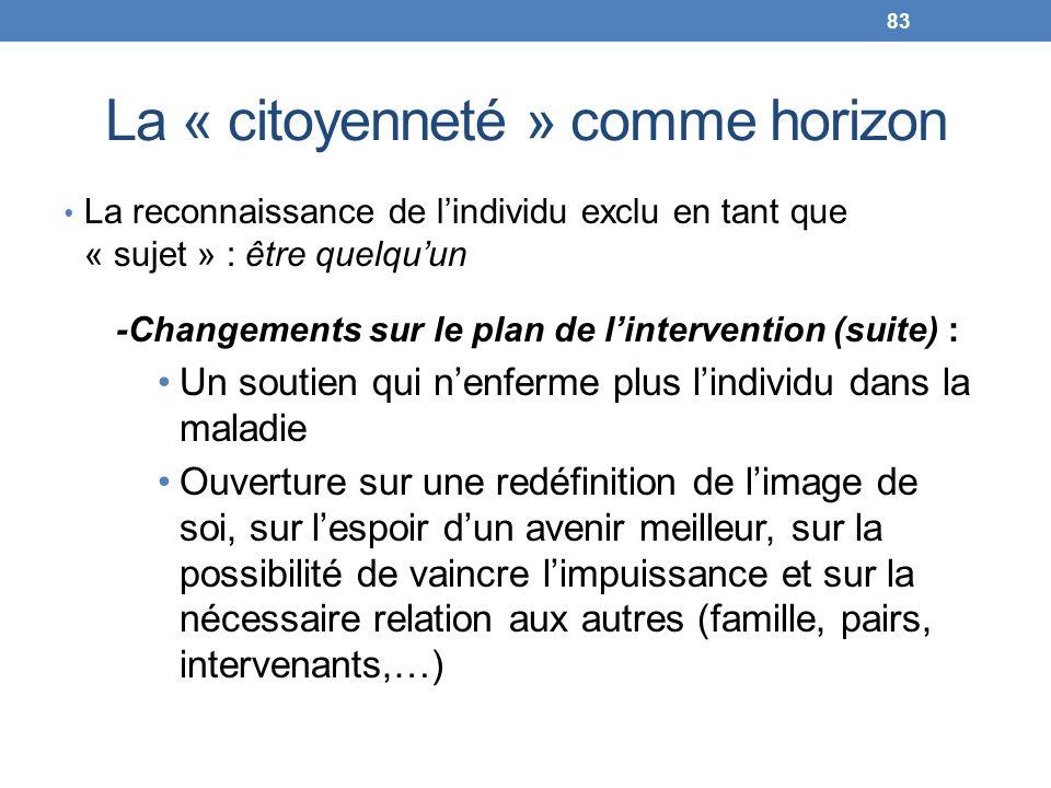 La « citoyenneté » comme horizon La reconnaissance de lindividu exclu en tant que « sujet » : être quelquun -Changements sur le plan de lintervention