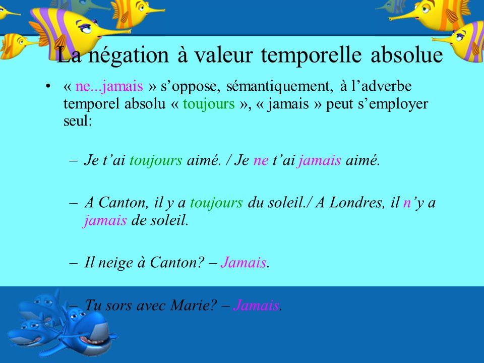 La négation à valeur temporelle absolue « ne...jamais » soppose, sémantiquement, à ladverbe temporel absolu « toujours », « jamais » peut semployer se