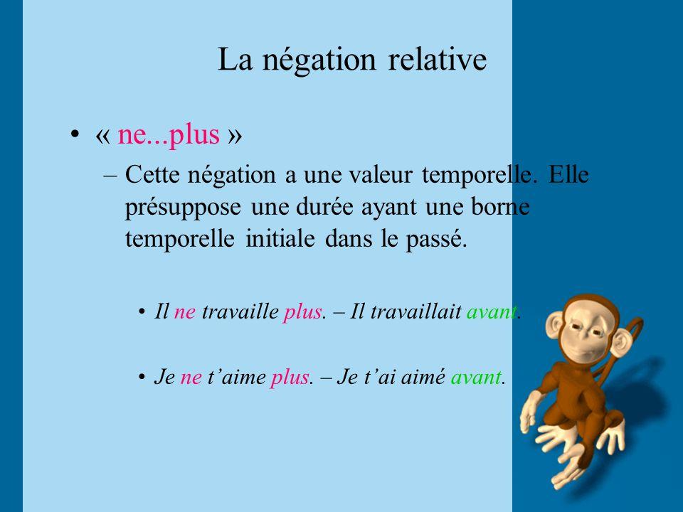 La négation relative « ne...plus » –Cette négation a une valeur temporelle. Elle présuppose une durée ayant une borne temporelle initiale dans le pass