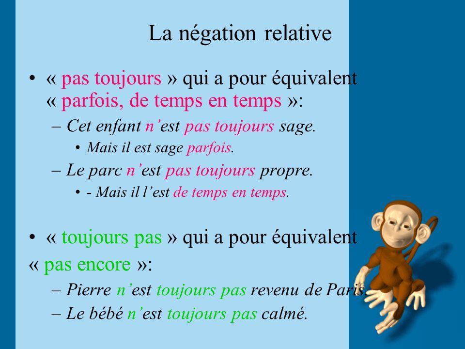 La négation relative « pas toujours » qui a pour équivalent « parfois, de temps en temps »: –Cet enfant nest pas toujours sage. Mais il est sage parfo