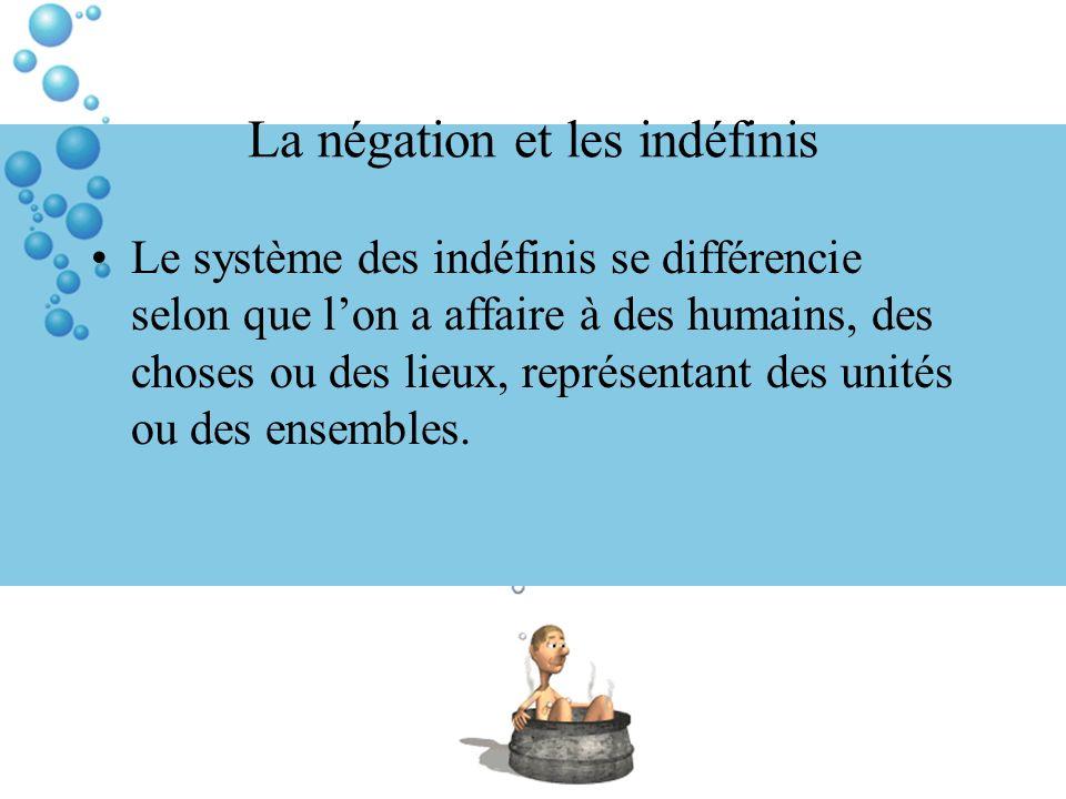 La négation et les indéfinis Le système des indéfinis se différencie selon que lon a affaire à des humains, des choses ou des lieux, représentant des unités ou des ensembles.