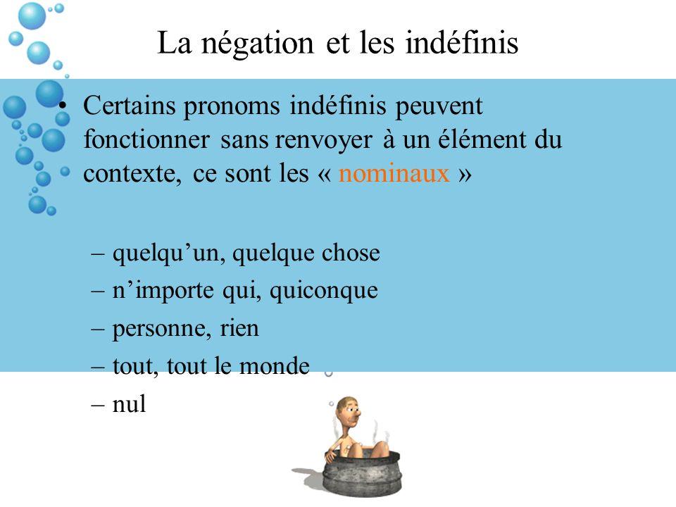 La négation et les indéfinis Certains pronoms indéfinis peuvent fonctionner sans renvoyer à un élément du contexte, ce sont les « nominaux » –quelquun