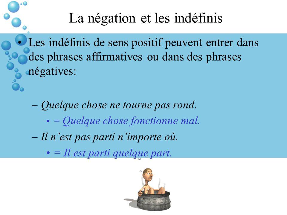 La négation et les indéfinis Les indéfinis de sens positif peuvent entrer dans des phrases affirmatives ou dans des phrases négatives: –Quelque chose ne tourne pas rond.