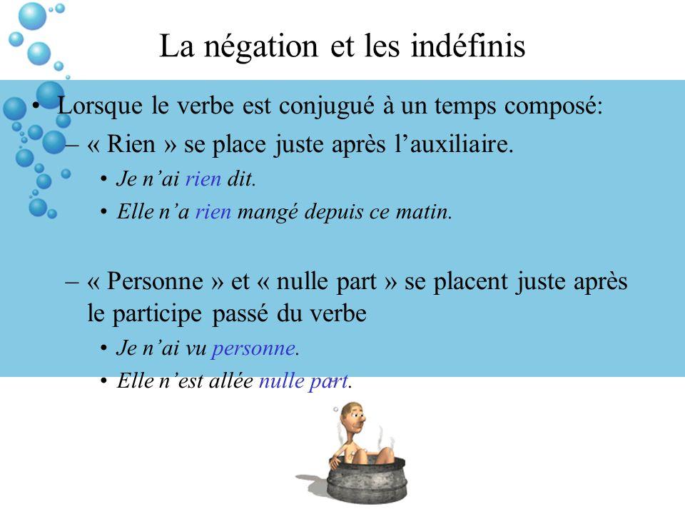 La négation et les indéfinis Lorsque le verbe est conjugué à un temps composé: –« Rien » se place juste après lauxiliaire.