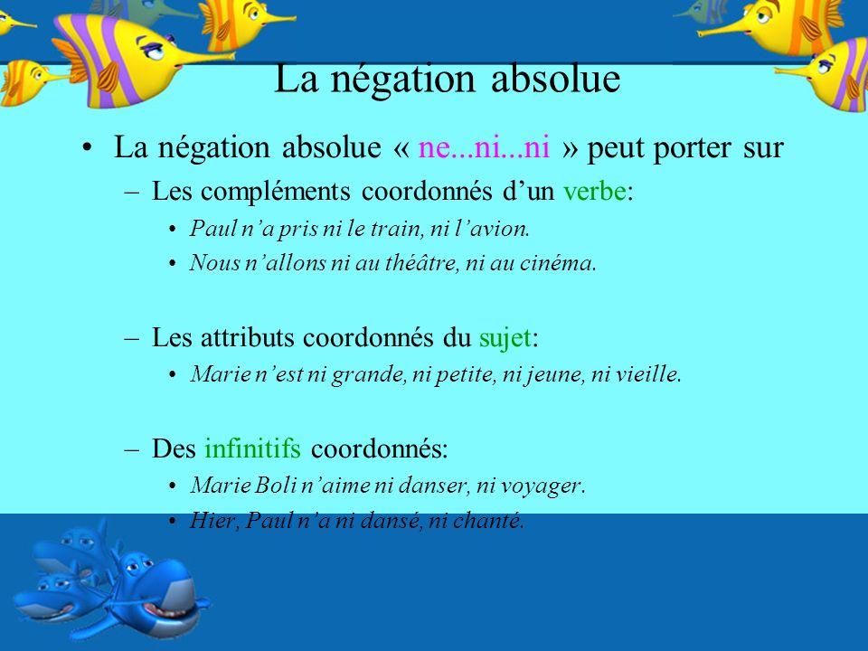 La négation absolue La négation absolue « ne...ni...ni » peut porter sur –Les compléments coordonnés dun verbe: Paul na pris ni le train, ni lavion.