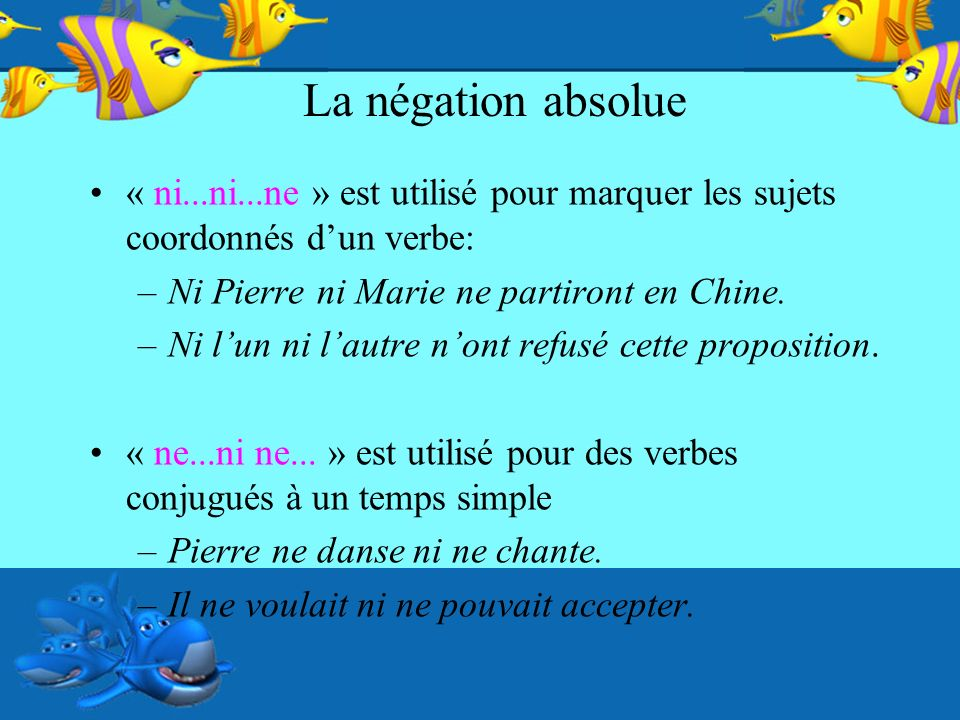 La négation absolue « ni...ni...ne » est utilisé pour marquer les sujets coordonnés dun verbe: –Ni Pierre ni Marie ne partiront en Chine. –Ni lun ni l