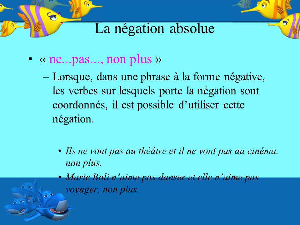La négation absolue « ne...pas..., non plus » –Lorsque, dans une phrase à la forme négative, les verbes sur lesquels porte la négation sont coordonnés, il est possible dutiliser cette négation.