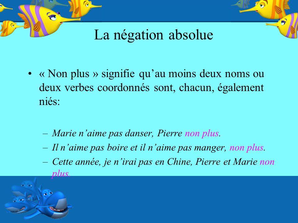 La négation absolue « Non plus » signifie quau moins deux noms ou deux verbes coordonnés sont, chacun, également niés: –Marie naime pas danser, Pierre non plus.