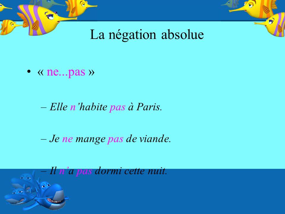 La négation absolue « ne...pas » –Elle nhabite pas à Paris. –Je ne mange pas de viande. –Il na pas dormi cette nuit.