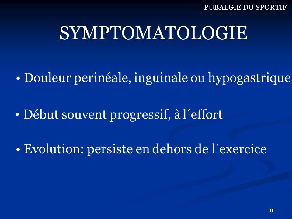 16 Douleur perinéale, inguinale ou hypogastrique Evolution: persiste en dehors de l´exercice PUBALGIE DU SPORTIF SYMPTOMATOLOGIE Début souvent progres