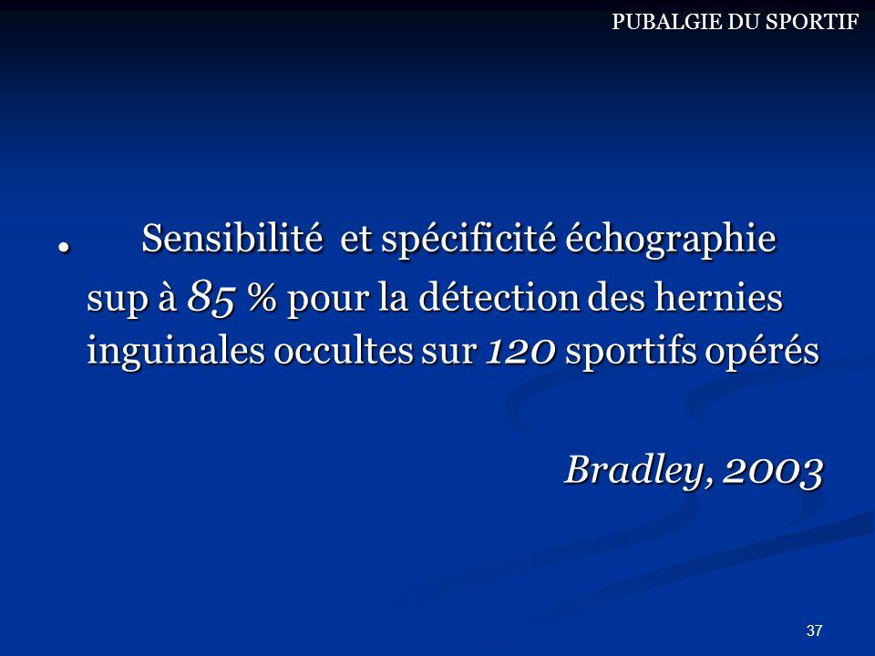 37. Sensibilité et spécificité échographie sup à 85 % pour la détection des hernies inguinales occultes sur 120 sportifs opérés Bradley, 2003 PUBALGIE