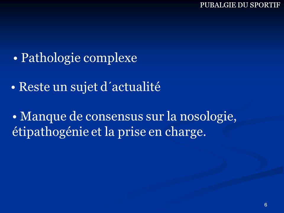 6 Reste un sujet d´actualité Pathologie complexe Manque de consensus sur la nosologie, étipathogénie et la prise en charge. PUBALGIE DU SPORTIF