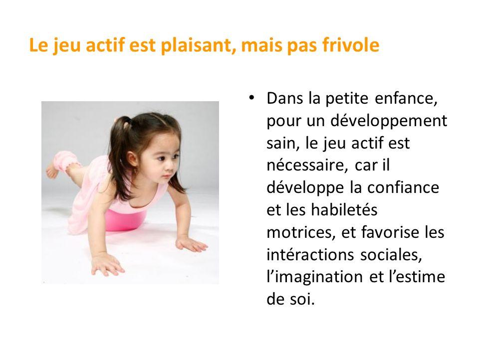 Le jeu actif est plaisant, mais pas frivole Dans la petite enfance, pour un développement sain, le jeu actif est nécessaire, car il développe la confi