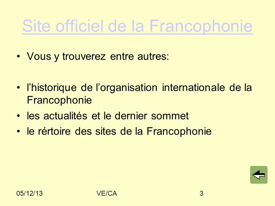 05/12/13VE/CA3 Site officiel de la Francophonie Vous y trouverez entre autres: lhistorique de lorganisation internationale de la Francophonie les actualités et le dernier sommet le rértoire des sites de la Francophonie
