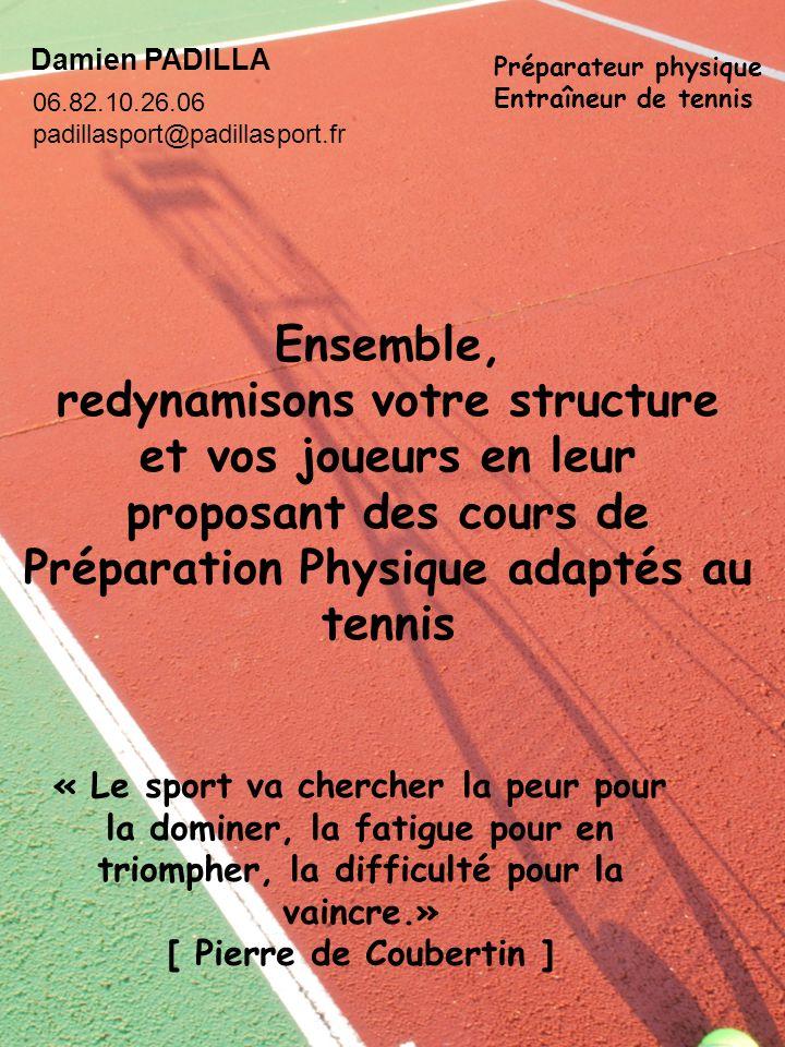 Damien PADILLA Préparateur physique Entraîneur de tennis « Le sport va chercher la peur pour la dominer, la fatigue pour en triompher, la difficulté p