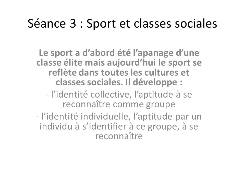 Séance 3 : Sport et classes sociales Le sport a dabord été lapanage dune classe élite mais aujourdhui le sport se reflète dans toutes les cultures et classes sociales.