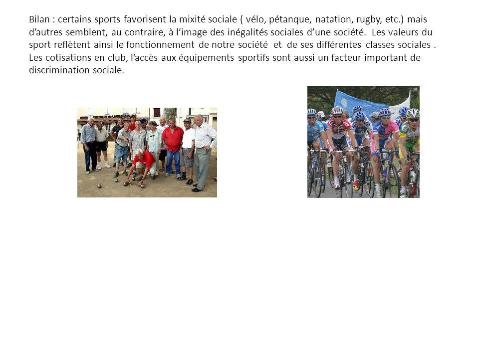 Bilan : certains sports favorisent la mixité sociale ( vélo, pétanque, natation, rugby, etc.) mais dautres semblent, au contraire, à limage des inégalités sociales dune société.
