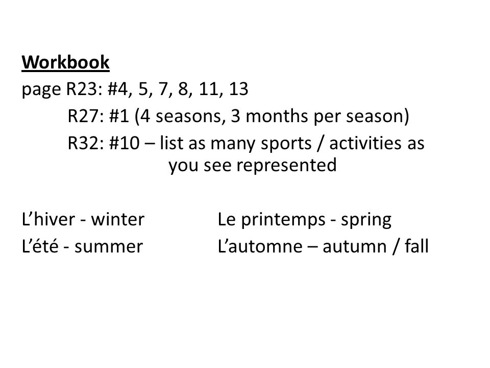 Workbook page R23: #4, 5, 7, 8, 11, 13 R27: #1 (4 seasons, 3 months per season) R32: #10 – list as many sports / activities as you see represented Lhiver - winterLe printemps - spring Lété - summerLautomne – autumn / fall