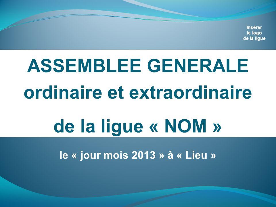 de la ligue « NOM » ASSEMBLEE GENERALE ordinaire et extraordinaire Insérer le logo de la ligue le « jour mois 2013 » à « Lieu »