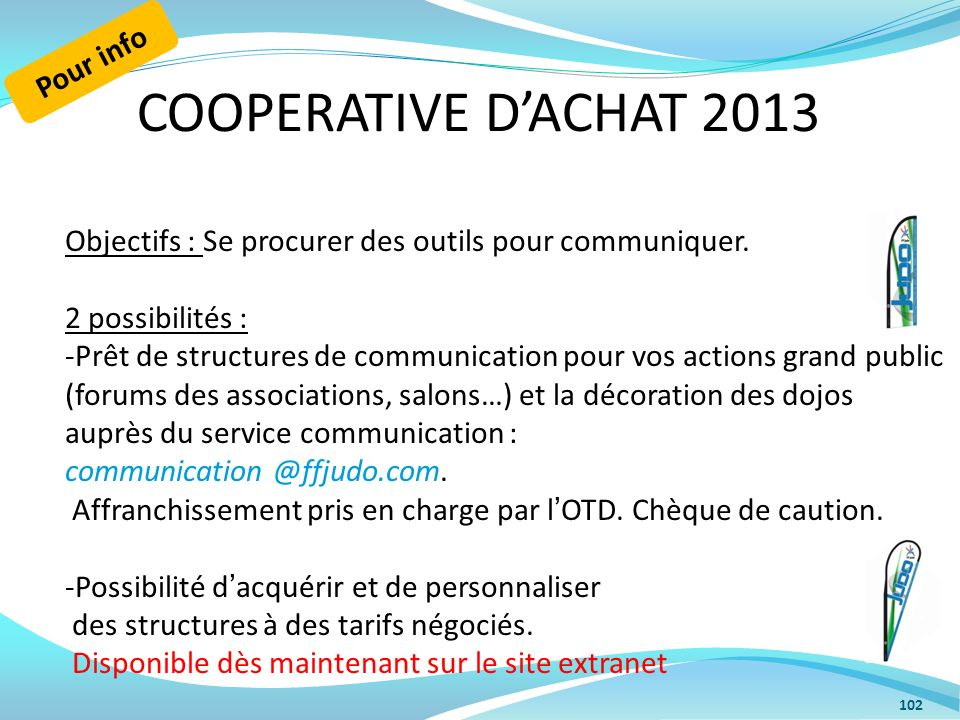COOPERATIVE DACHAT 2013 102 Objectifs : Se procurer des outils pour communiquer. 2 possibilités : -Prêt de structures de communication pour vos action