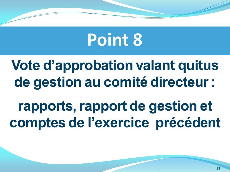Vote dapprobation valant quitus de gestion au comité directeur : rapports, rapport de gestion et comptes de lexercice précédent Point 8 13