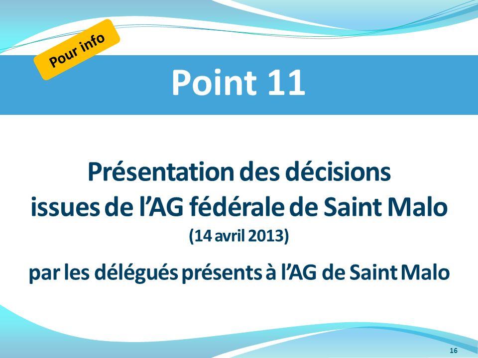 Présentation des décisions issues de lAG fédérale de Saint Malo (14 avril 2013) par les délégués présents à lAG de Saint Malo Point 11 Pour info 16