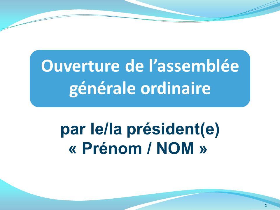 par le/la président(e) « Prénom / NOM » Ouverture de lassemblée générale ordinaire 2