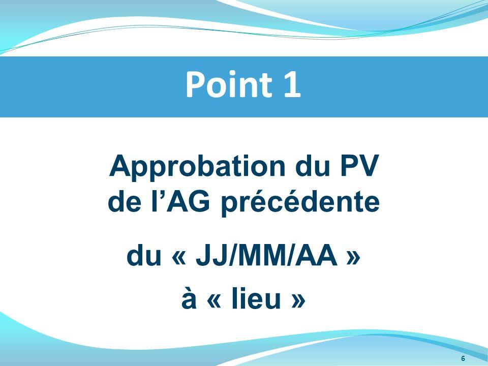 Approbation du PV de lAG précédente du « JJ/MM/AA » à « lieu » Point 1 6