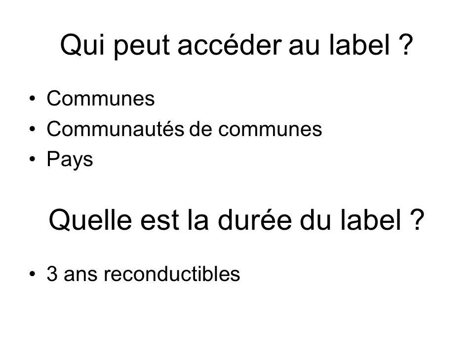 Qui peut accéder au label ? Communes Communautés de communes Pays Quelle est la durée du label ? 3 ans reconductibles