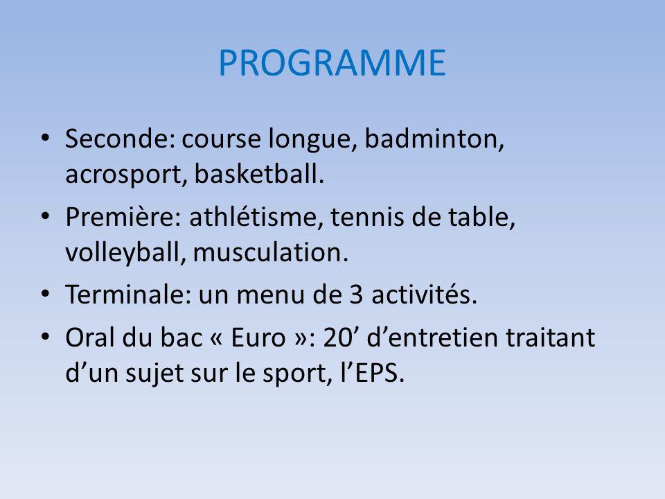PROGRAMME Seconde: course longue, badminton, acrosport, basketball. Première: athlétisme, tennis de table, volleyball, musculation. Terminale: un menu