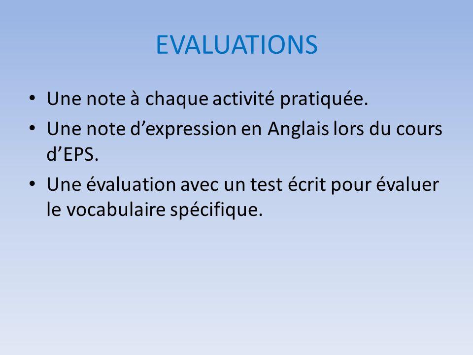 EVALUATIONS Une note à chaque activité pratiquée. Une note dexpression en Anglais lors du cours dEPS. Une évaluation avec un test écrit pour évaluer l