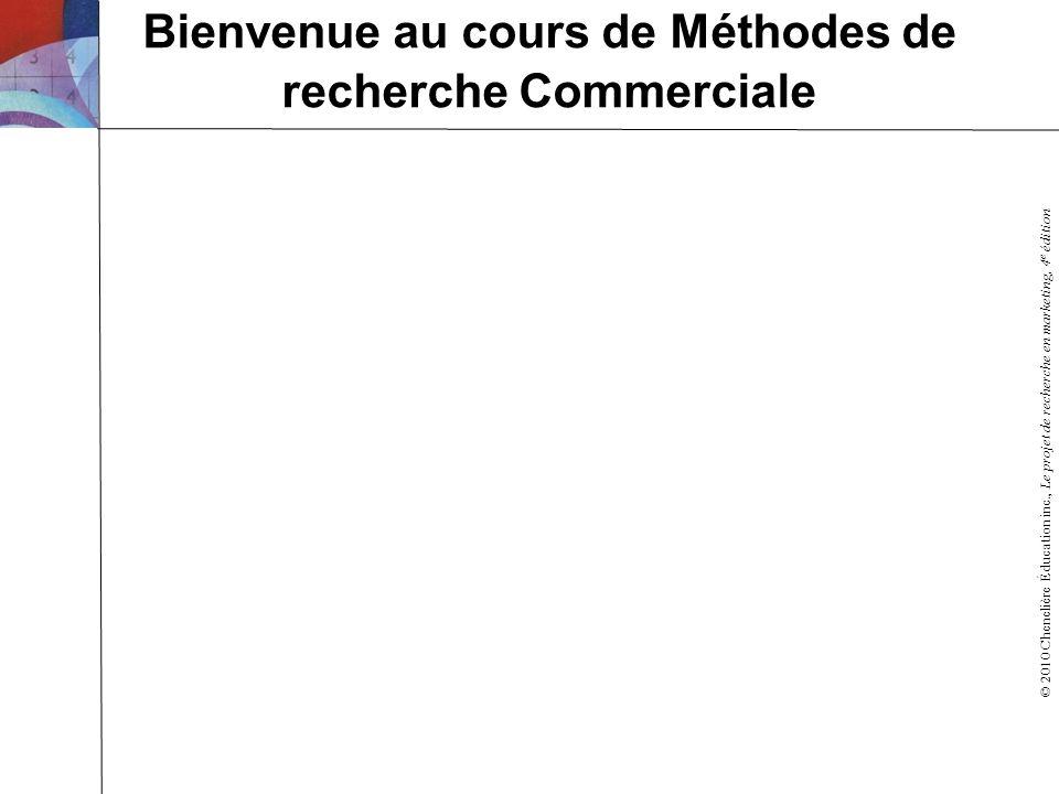 © 2010 Chenelière Éducation inc., Le projet de recherche en marketing, 4 e édition Bienvenue au cours de Méthodes de recherche Commerciale