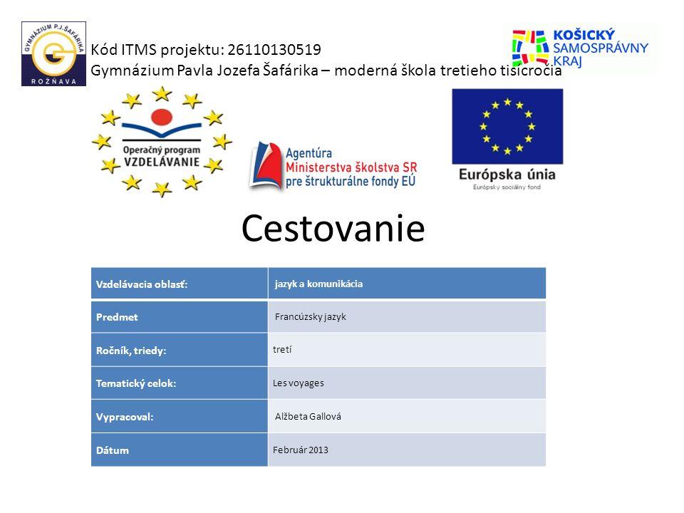 Cestovanie Kód ITMS projektu: 26110130519 Gymnázium Pavla Jozefa Šafárika – moderná škola tretieho tisícročia Vzdelávacia oblasť: jazyk a komunikácia