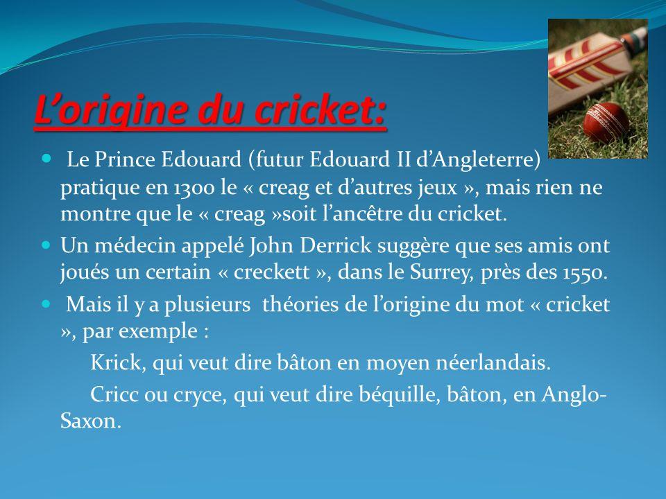 Lorigine du cricket: Le Prince Edouard (futur Edouard II dAngleterre) pratique en 1300 le « creag et dautres jeux », mais rien ne montre que le « crea