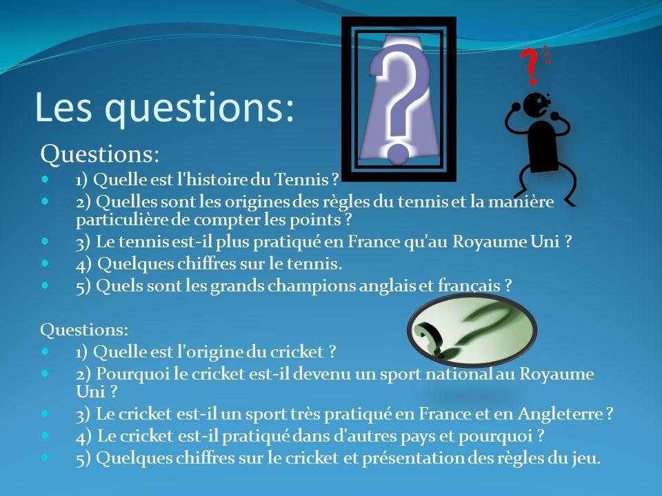 Les questions: Questions: 1) Quelle est l'histoire du Tennis ? 2) Quelles sont les origines des règles du tennis et la manière particulière de compter