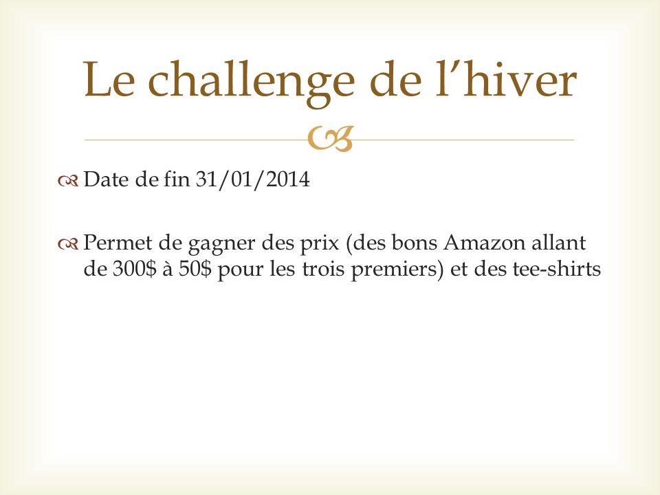 Date de fin 31/01/2014 Permet de gagner des prix (des bons Amazon allant de 300$ à 50$ pour les trois premiers) et des tee-shirts Le challenge de lhiver
