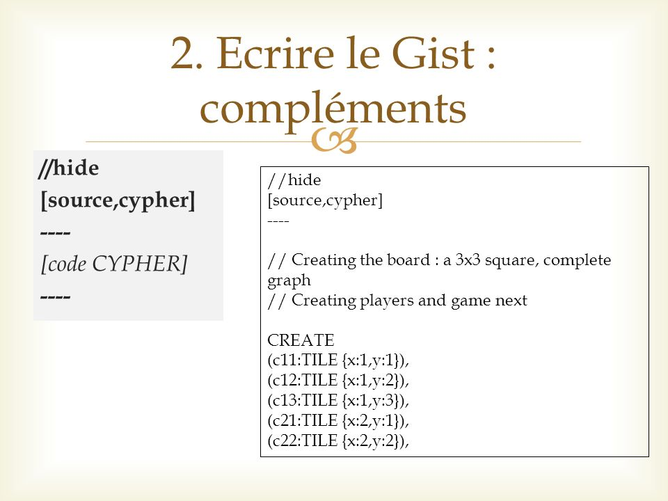 //hide [source,cypher] ---- [code CYPHER] ---- 2. Ecrire le Gist : compléments //hide [source,cypher] ---- // Creating the board : a 3x3 square, compl