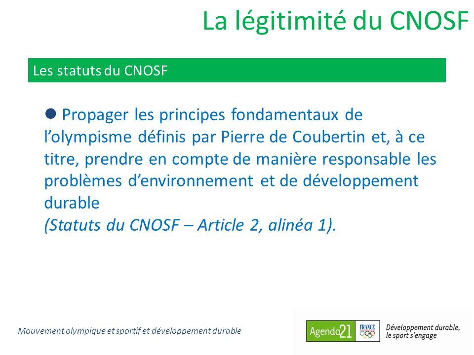 La légitimité du CNOSF Les statuts du CNOSF Propager les principes fondamentaux de lolympisme définis par Pierre de Coubertin et, à ce titre, prendre en compte de manière responsable les problèmes denvironnement et de développement durable (Statuts du CNOSF – Article 2, alinéa 1).