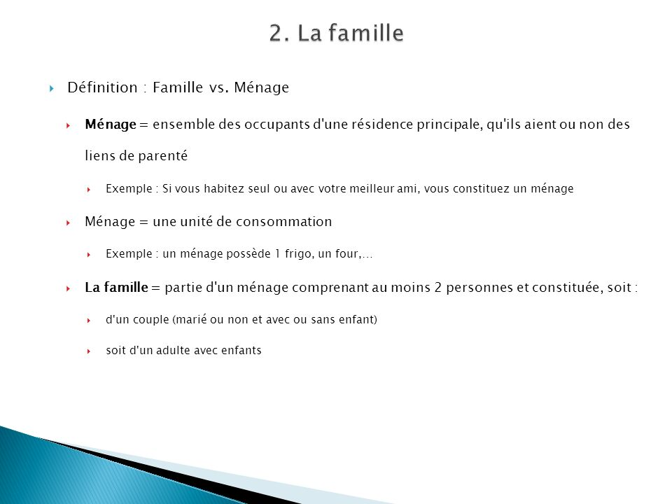 Définition : Famille vs. Ménage Ménage = ensemble des occupants d'une résidence principale, qu'ils aient ou non des liens de parenté Exemple : Si vous