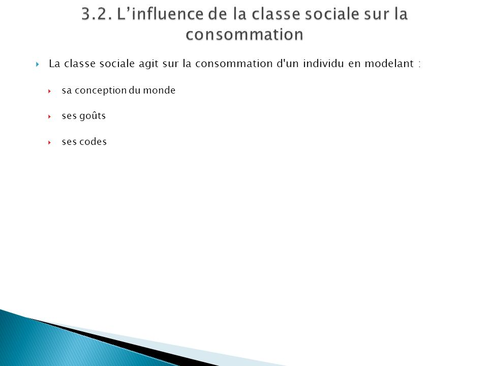La classe sociale agit sur la consommation d'un individu en modelant : sa conception du monde ses goûts ses codes