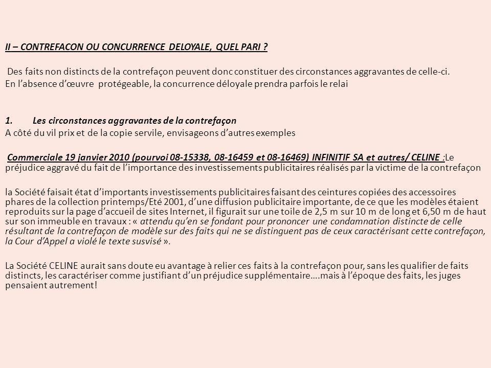 II – CONTREFACON OU CONCURRENCE DELOYALE, QUEL PARI ? Des faits non distincts de la contrefaçon peuvent donc constituer des circonstances aggravantes