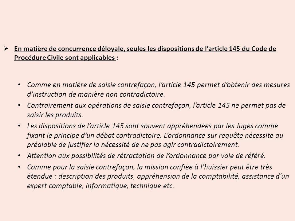 En matière de concurrence déloyale, seules les dispositions de larticle 145 du Code de Procédure Civile sont applicables : Comme en matière de saisie