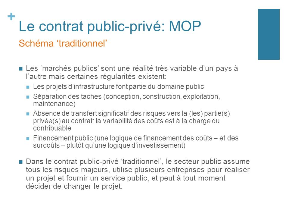 + Le contrat public-privé: MOP Les marchés publics sont une réalité très variable dun pays à lautre mais certaines régularités existent: Les projets d